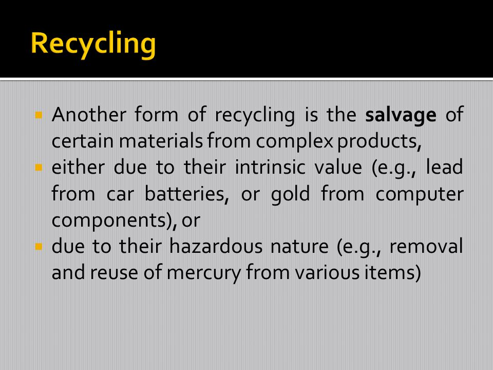 Another form of recycling is the salvage of certain materials from complex products, either due to their intrinsic value (e.g., lead from car batterie