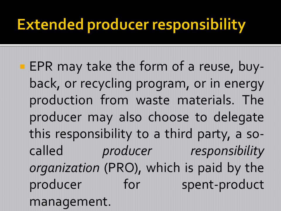 EPR may take the form of a reuse, buy- back, or recycling program, or in energy production from waste materials. The producer may also choose to deleg