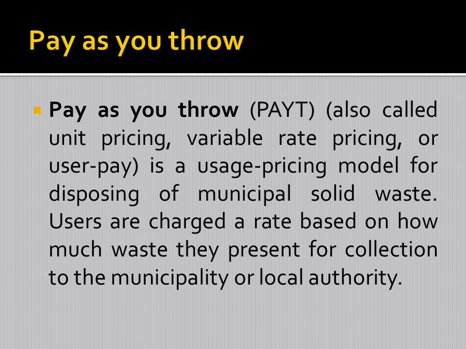 Pay as you throw (PAYT) (also called unit pricing, variable rate pricing, or user-pay) is a usage-pricing model for disposing of municipal solid waste