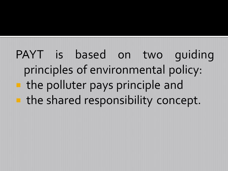 PAYT is based on two guiding principles of environmental policy: the polluter pays principle and the shared responsibility concept.
