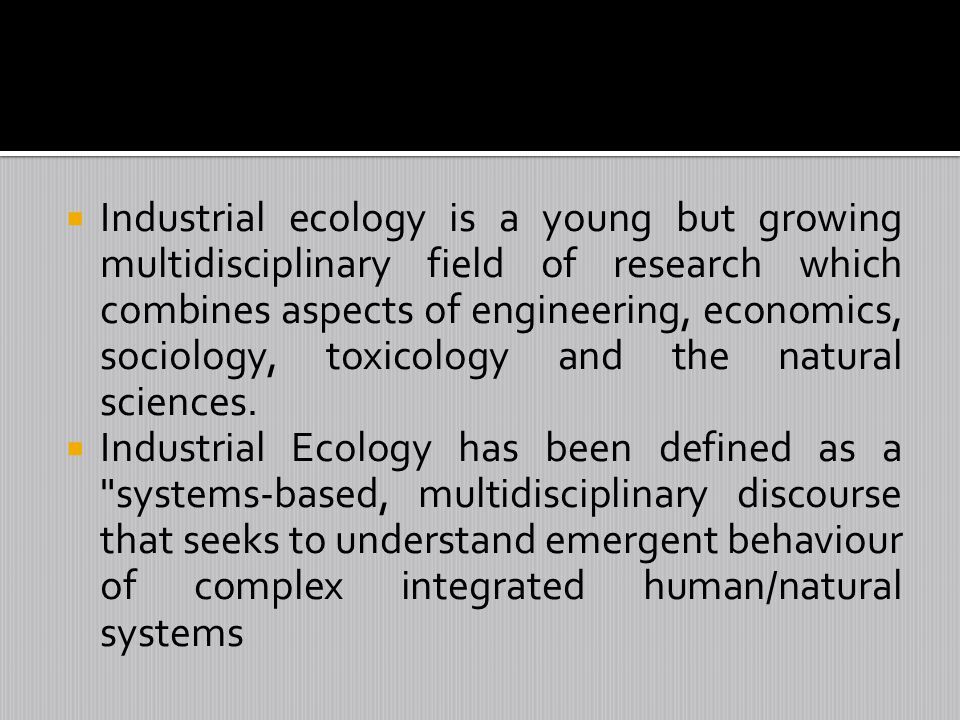 Industrial ecology is a young but growing multidisciplinary field of research which combines aspects of engineering, economics, sociology, toxicology