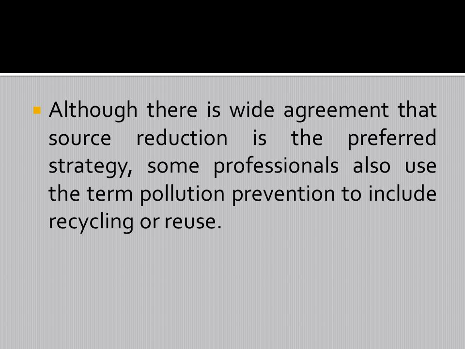 Although there is wide agreement that source reduction is the preferred strategy, some professionals also use the term pollution prevention to include