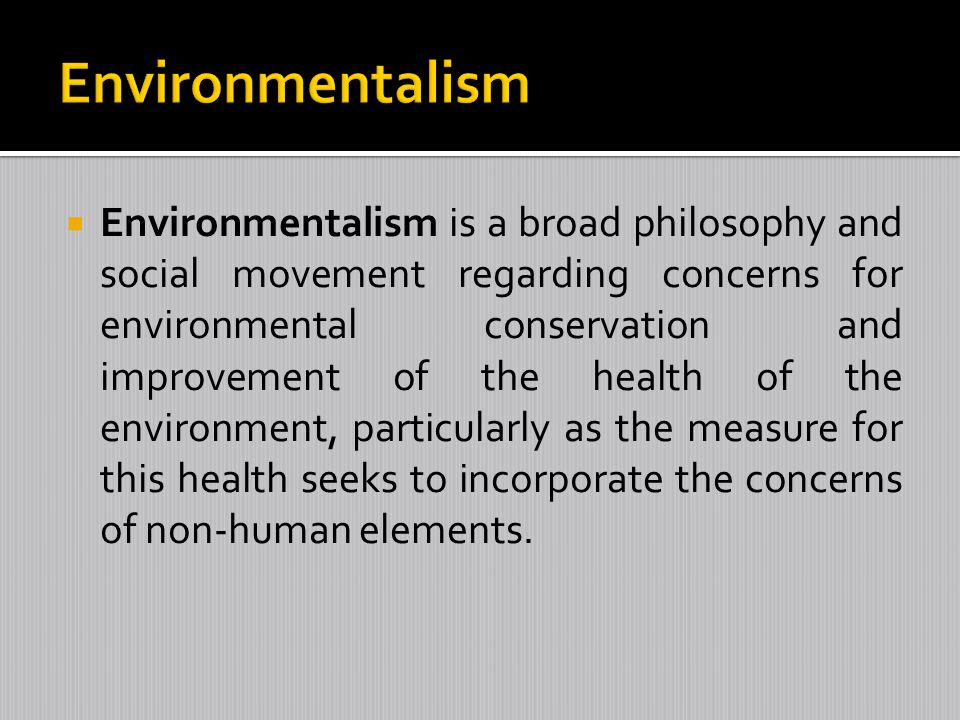 Environmentalism is a broad philosophy and social movement regarding concerns for environmental conservation and improvement of the health of the envi