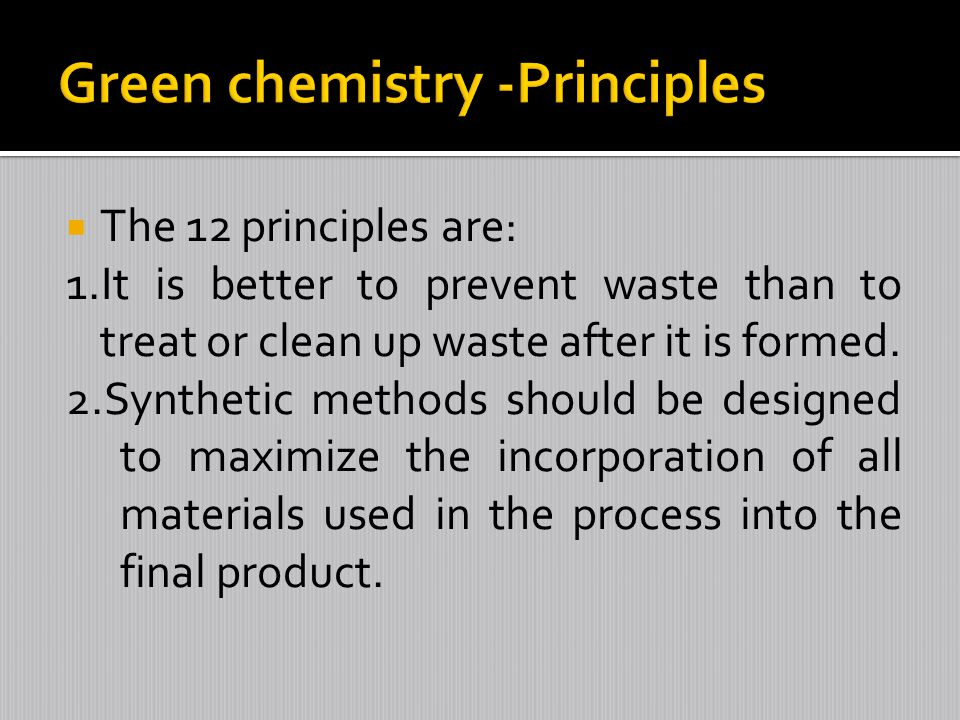 The 12 principles are: 1.It is better to prevent waste than to treat or clean up waste after it is formed. 2.Synthetic methods should be designed to m