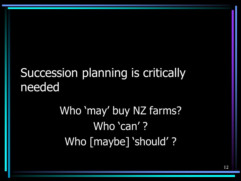 Succession planning is critically needed Who may buy NZ farms? Who can ? Who [maybe] should ? 12