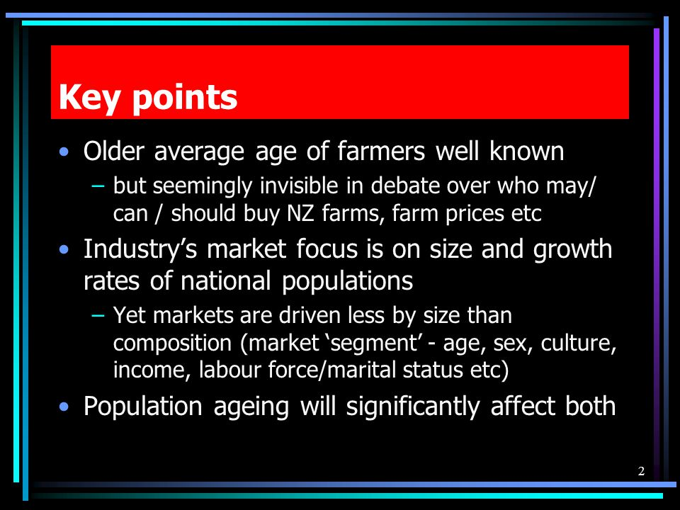 Key points Older average age of farmers well known –but seemingly invisible in debate over who may/ can / should buy NZ farms, farm prices etc Industr