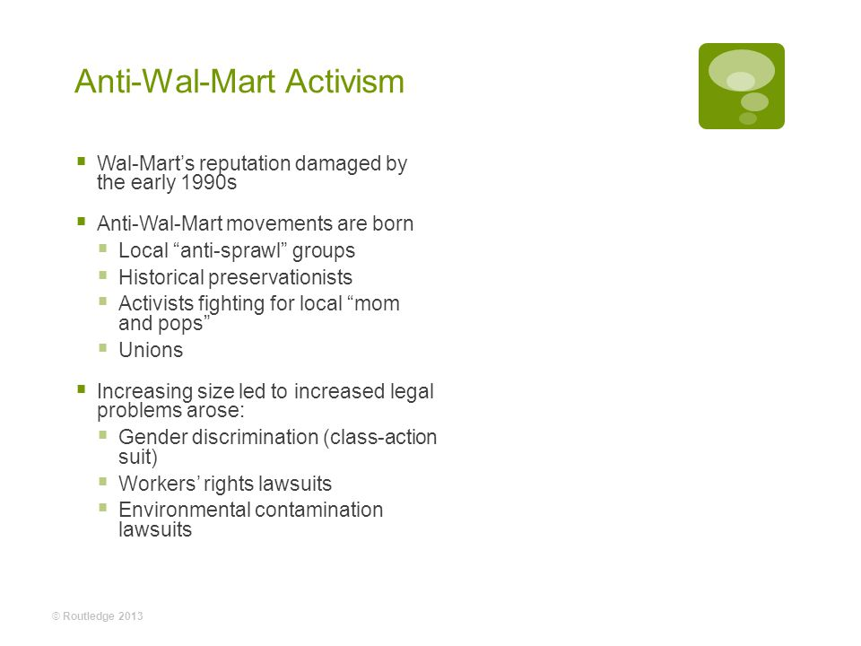 Anti-Wal-Mart Activism Wal-Marts reputation damaged by the early 1990s Anti-Wal-Mart movements are born Local anti-sprawl groups Historical preservationists Activists fighting for local mom and pops Unions Increasing size led to increased legal problems arose: Gender discrimination (class-action suit) Workers rights lawsuits Environmental contamination lawsuits © Routledge 2013