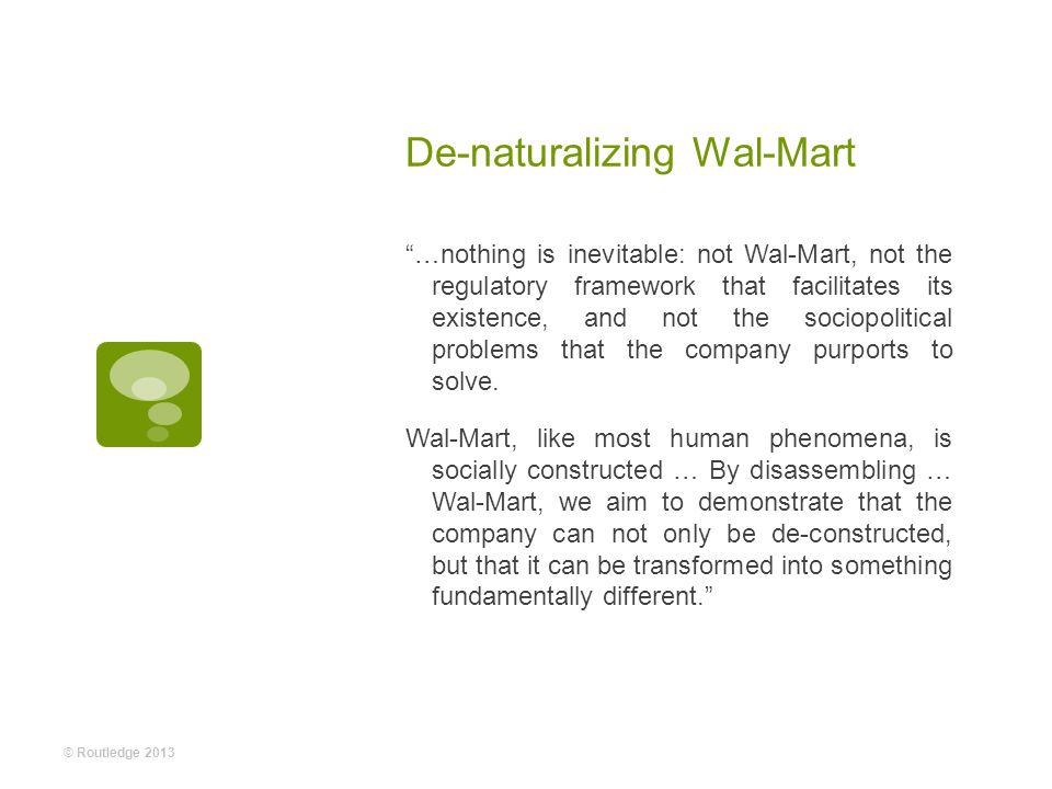 De-naturalizing Wal-Mart …nothing is inevitable: not Wal-Mart, not the regulatory framework that facilitates its existence, and not the sociopolitical problems that the company purports to solve.