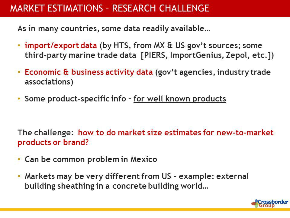 As in many countries, some data readily available… import/export data (by HTS, from MX & US govt sources; some third-party marine trade data [PIERS, ImportGenius, Zepol, etc.]) Economic & business activity data (govt agencies, industry trade associations) Some product-specific info – for well known products The challenge: how to do market size estimates for new-to-market products or brand.