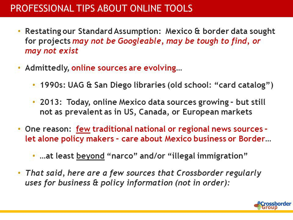 Restating our Standard Assumption: Mexico & border data sought for projects may not be Googleable, may be tough to find, or may not exist Admittedly, online sources are evolving… 1990s: UAG & San Diego libraries (old school: card catalog) 2013: Today, online Mexico data sources growing – but still not as prevalent as in US, Canada, or European markets One reason: few traditional national or regional news sources – let alone policy makers – care about Mexico business or Border… …at least beyond narco and/or illegal immigration That said, here are a few sources that Crossborder regularly uses for business & policy information (not in order): PROFESSIONAL TIPS ABOUT ONLINE TOOLS