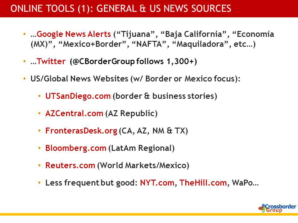 …Google News Alerts (Tijuana, Baja California, Economía (MX), Mexico+Border, NAFTA, Maquiladora, etc…) …Twitter (@CBorderGroup follows 1,300+) US/Global News Websites (w/ Border or Mexico focus): UTSanDiego.com (border & business stories) AZCentral.com (AZ Republic) FronterasDesk.org (CA, AZ, NM & TX) Bloomberg.com (LatAm Regional) Reuters.com (World Markets/Mexico) Less frequent but good: NYT.com, TheHill.com, WaPo… ONLINE TOOLS (1): GENERAL & US NEWS SOURCES