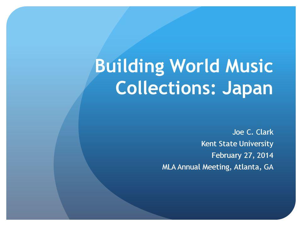 Building World Music Collections: Japan Joe C. Clark Kent State University February 27, 2014 MLA Annual Meeting, Atlanta, GA