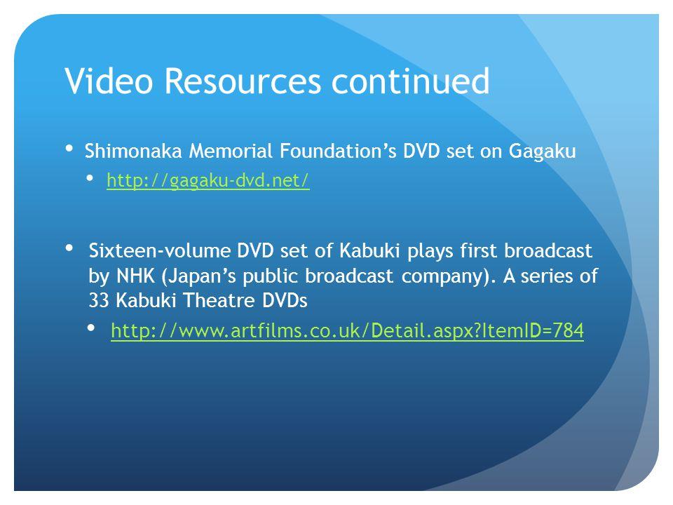 Video Resources continued Shimonaka Memorial Foundations DVD set on Gagaku http://gagaku-dvd.net/ Sixteen-volume DVD set of Kabuki plays first broadca