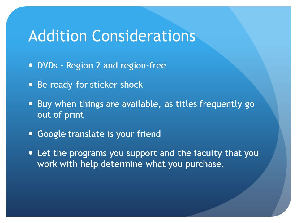 Addition Considerations DVDs - Region 2 and region-free Be ready for sticker shock Buy when things are available, as titles frequently go out of print