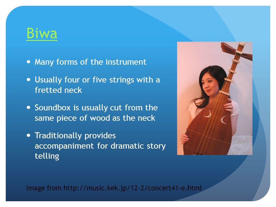 Biwa Many forms of the instrument Usually four or five strings with a fretted neck Soundbox is usually cut from the same piece of wood as the neck Tra
