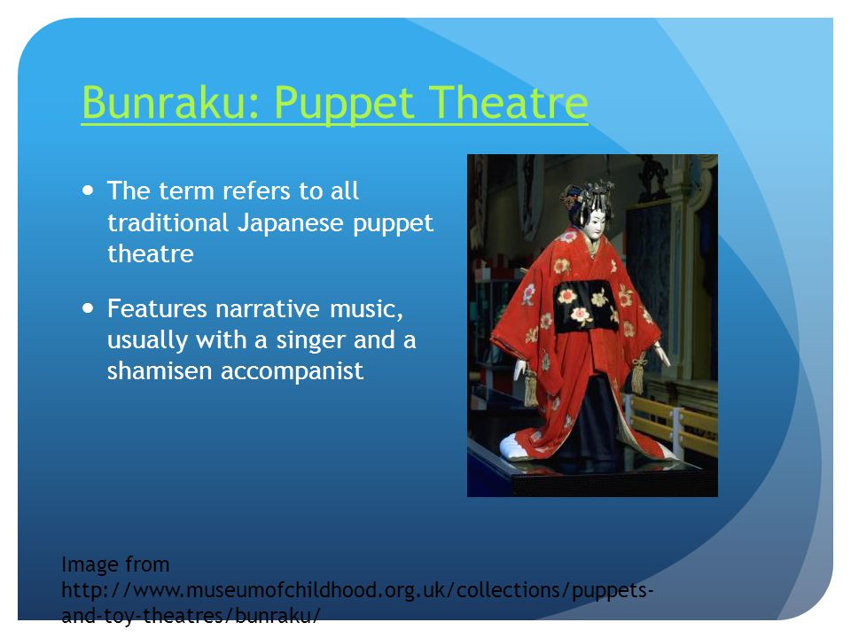 Bunraku: Puppet Theatre The term refers to all traditional Japanese puppet theatre Features narrative music, usually with a singer and a shamisen acco