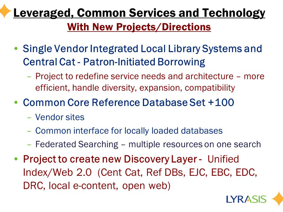 Leveraged, Common Services and Technology With New Projects/Directions Single Vendor Integrated Local Library Systems and Central Cat - Patron-Initiated Borrowing –Project to redefine service needs and architecture – more efficient, handle diversity, expansion, compatibility Common Core Reference Database Set +100 –Vendor sites –Common interface for locally loaded databases –Federated Searching – multiple resources on one search Project to create new Discovery Layer - Unified Index/Web 2.0 (Cent Cat, Ref DBs, EJC, EBC, EDC, DRC, local e-content, open web)