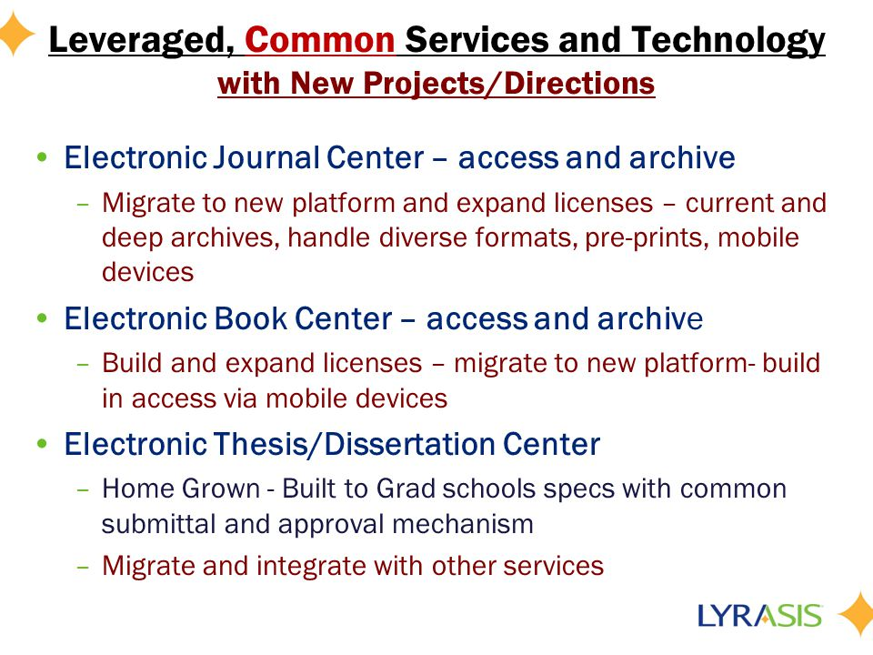 Leveraged, Common Services and Technology with New Projects/Directions Electronic Journal Center – access and archive –Migrate to new platform and expand licenses – current and deep archives, handle diverse formats, pre-prints, mobile devices Electronic Book Center – access and archive –Build and expand licenses – migrate to new platform- build in access via mobile devices Electronic Thesis/Dissertation Center –Home Grown - Built to Grad schools specs with common submittal and approval mechanism –Migrate and integrate with other services