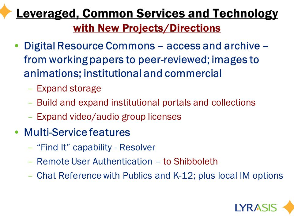 Leveraged, Common Services and Technology with New Projects/Directions Digital Resource Commons – access and archive – from working papers to peer-reviewed; images to animations; institutional and commercial –Expand storage –Build and expand institutional portals and collections –Expand video/audio group licenses Multi-Service features –Find It capability - Resolver –Remote User Authentication – to Shibboleth –Chat Reference with Publics and K-12; plus local IM options