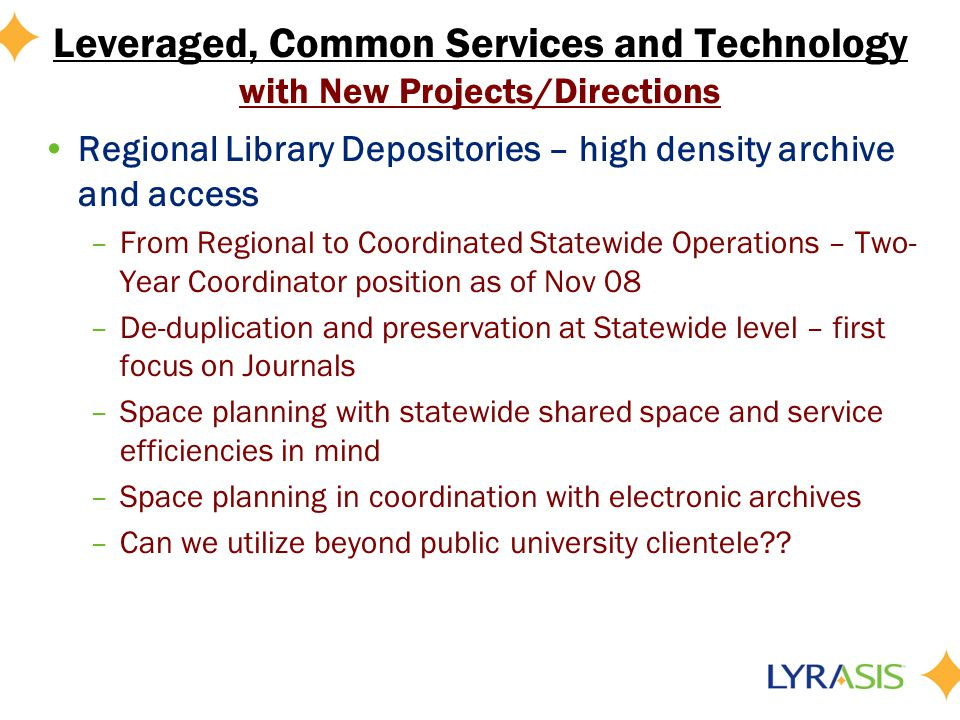 Leveraged, Common Services and Technology with New Projects/Directions Regional Library Depositories – high density archive and access –From Regional to Coordinated Statewide Operations – Two- Year Coordinator position as of Nov 08 –De-duplication and preservation at Statewide level – first focus on Journals –Space planning with statewide shared space and service efficiencies in mind –Space planning in coordination with electronic archives –Can we utilize beyond public university clientele