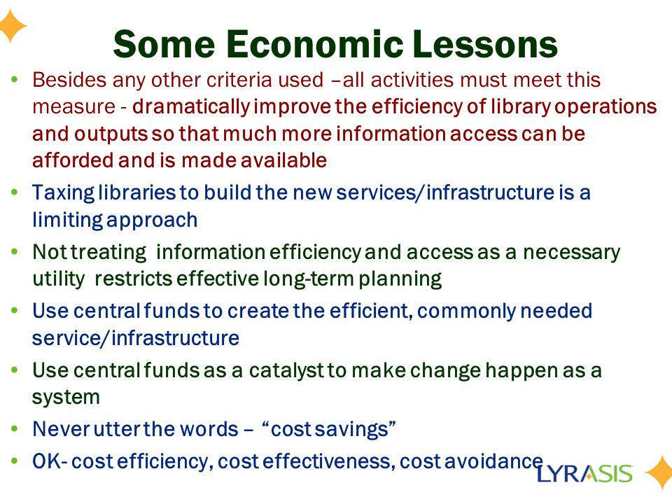 Some Economic Lessons Besides any other criteria used –all activities must meet this measure - dramatically improve the efficiency of library operations and outputs so that much more information access can be afforded and is made available Taxing libraries to build the new services/infrastructure is a limiting approach Not treating information efficiency and access as a necessary utility restricts effective long-term planning Use central funds to create the efficient, commonly needed service/infrastructure Use central funds as a catalyst to make change happen as a system Never utter the words – cost savings OK- cost efficiency, cost effectiveness, cost avoidance