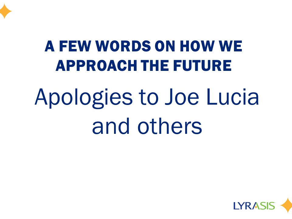 A FEW WORDS ON HOW WE APPROACH THE FUTURE Apologies to Joe Lucia and others