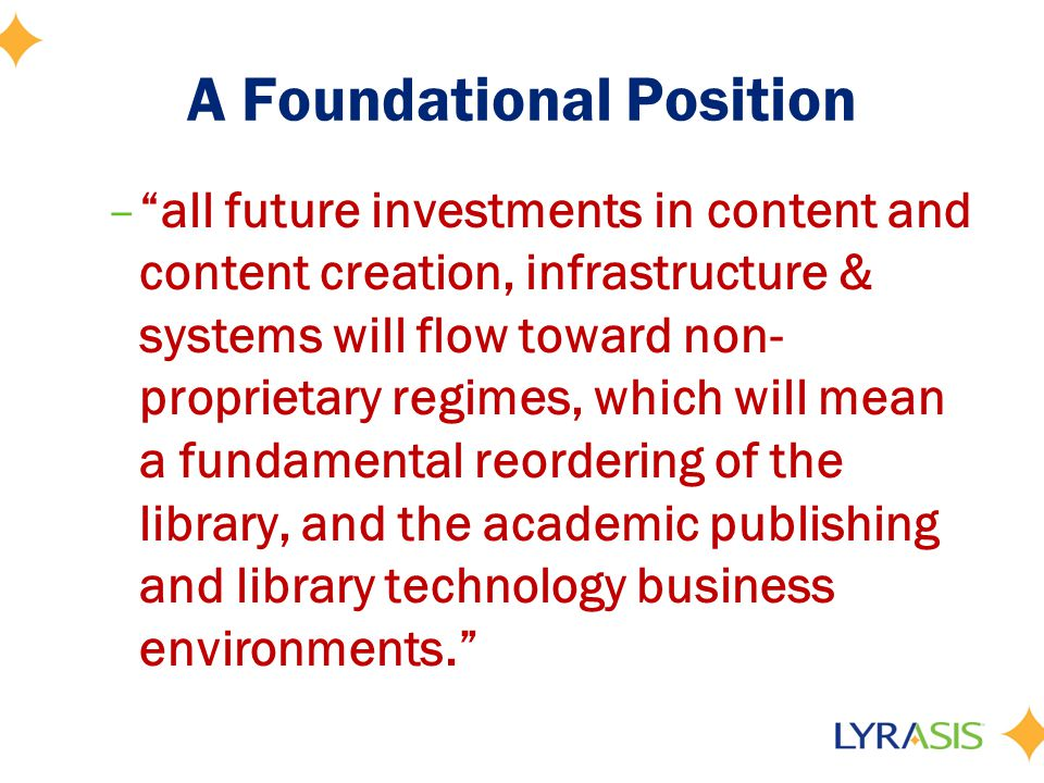 A Foundational Position –all future investments in content and content creation, infrastructure & systems will flow toward non- proprietary regimes, which will mean a fundamental reordering of the library, and the academic publishing and library technology business environments.