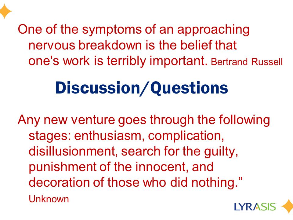 Discussion/Questions Any new venture goes through the following stages: enthusiasm, complication, disillusionment, search for the guilty, punishment of the innocent, and decoration of those who did nothing.