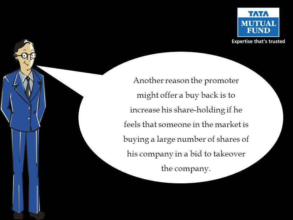 Another reason the promoter might offer a buy back is to increase his share-holding if he feels that someone in the market is buying a large number of shares of his company in a bid to takeover the company.