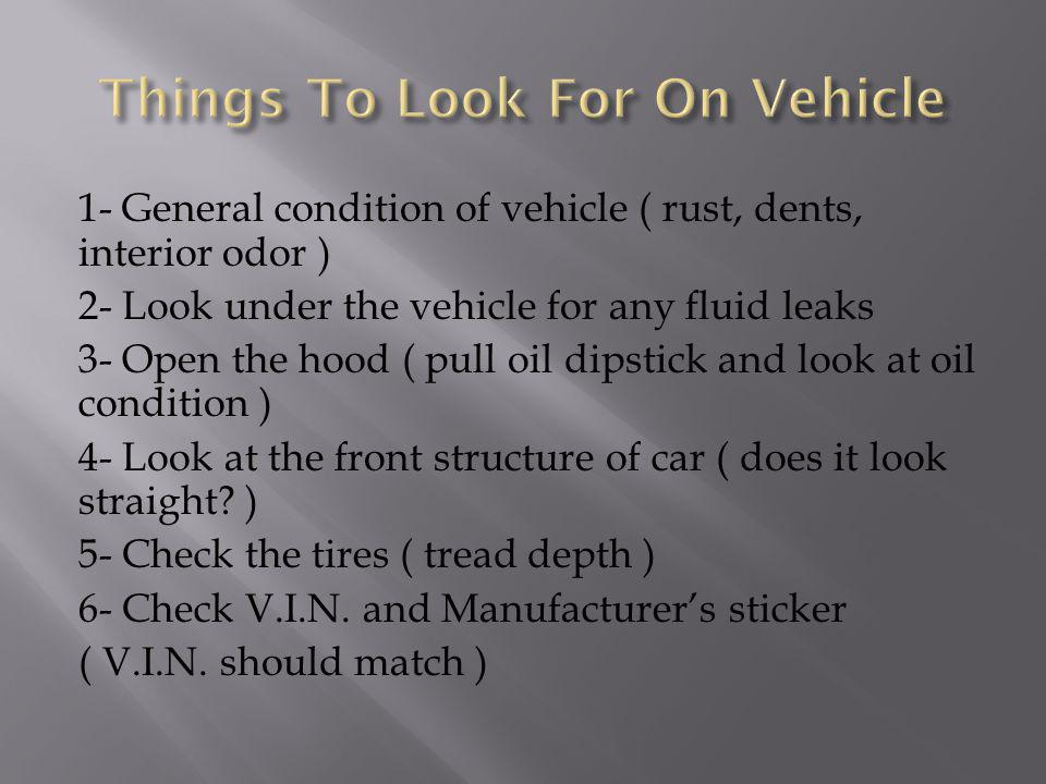 1- General condition of vehicle ( rust, dents, interior odor ) 2- Look under the vehicle for any fluid leaks 3- Open the hood ( pull oil dipstick and look at oil condition ) 4- Look at the front structure of car ( does it look straight.