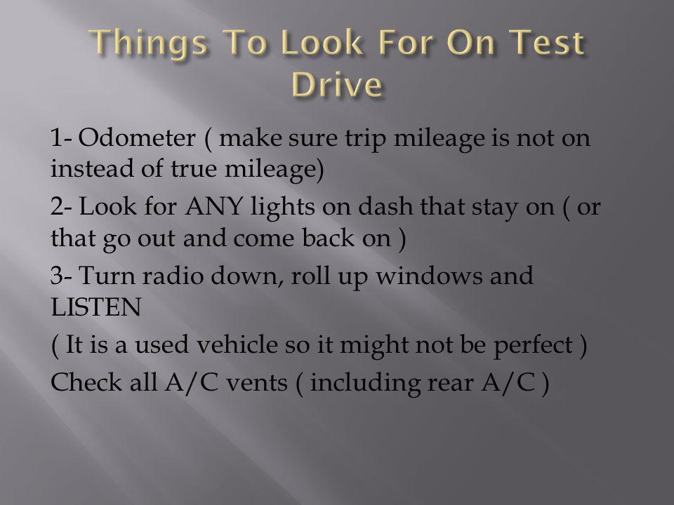 1- Odometer ( make sure trip mileage is not on instead of true mileage) 2- Look for ANY lights on dash that stay on ( or that go out and come back on ) 3- Turn radio down, roll up windows and LISTEN ( It is a used vehicle so it might not be perfect ) Check all A/C vents ( including rear A/C )