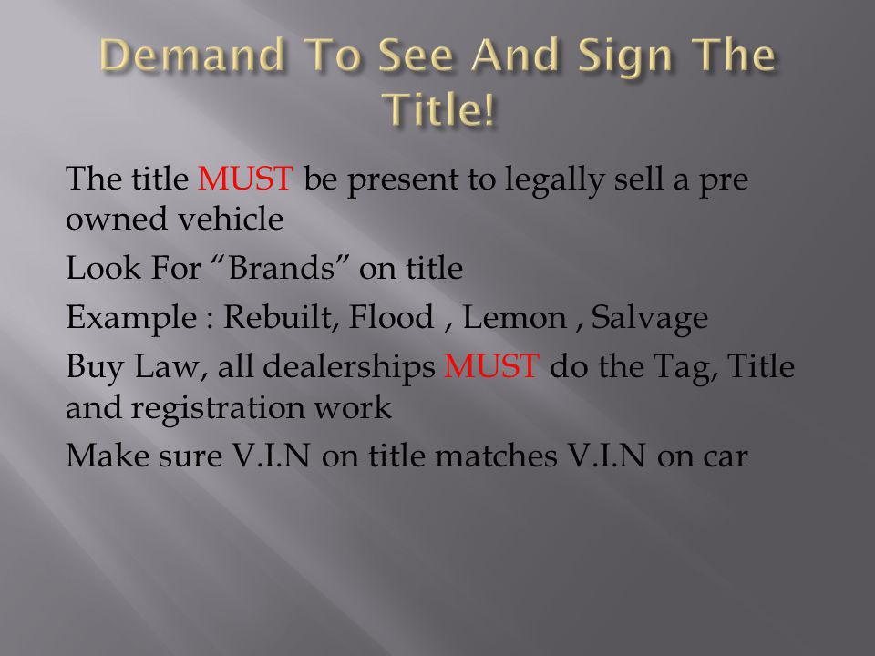 The title MUST be present to legally sell a pre owned vehicle Look For Brands on title Example : Rebuilt, Flood, Lemon, Salvage Buy Law, all dealerships MUST do the Tag, Title and registration work Make sure V.I.N on title matches V.I.N on car