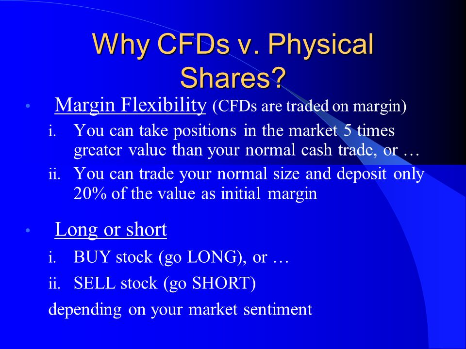 Why CFDs v.Physical Shares. Margin Flexibility (CFDs are traded on margin) i.