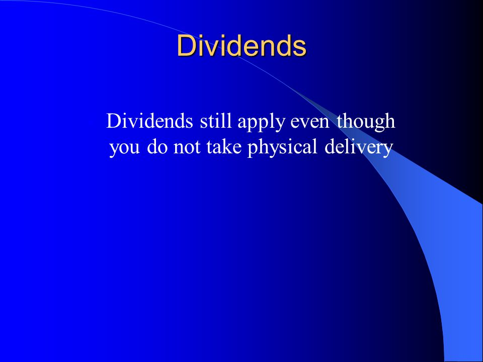 Dividends Dividends still apply even though you do not take physical delivery