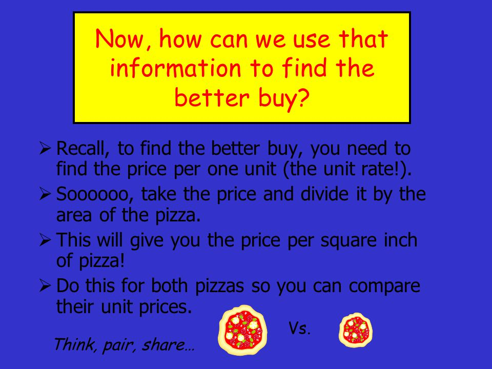 Now, find the area of each pizza. Round to the nearest hundredth. 12 pizza A = πr 2 A = 3.14(6) 2 A = 3.14(36) A = 113.04 in 2 9 pizza A = πr 2 A = 3.