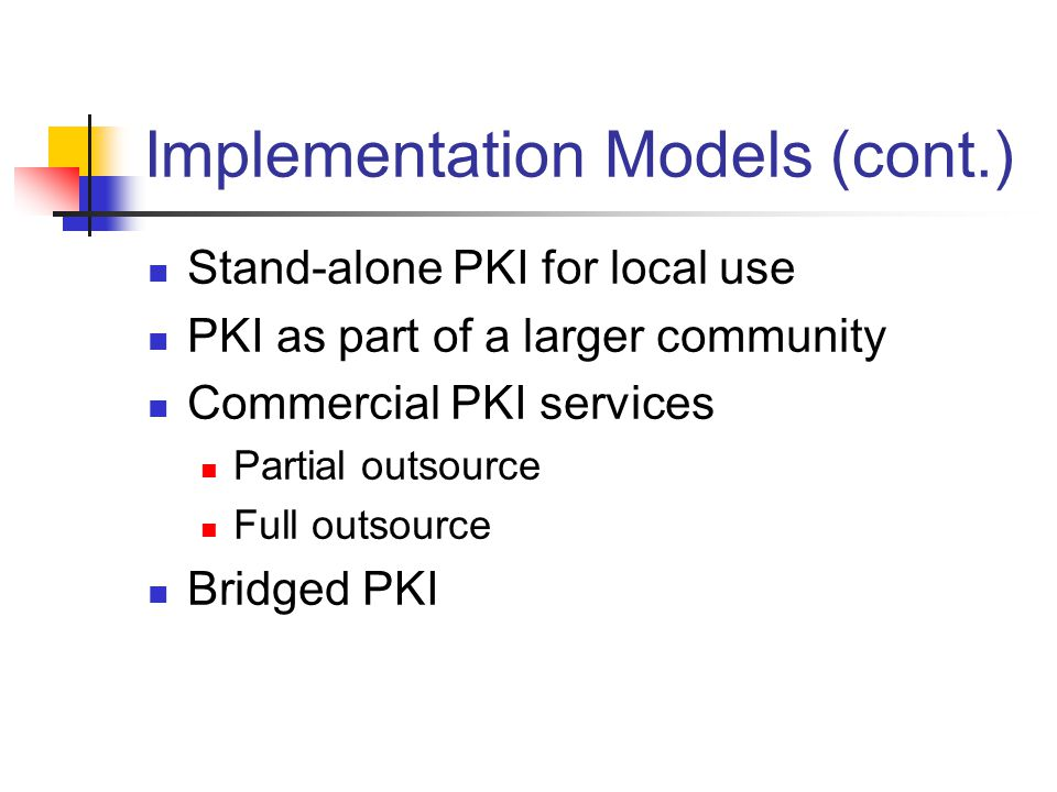 Implementation Models (cont.) Stand-alone PKI for local use PKI as part of a larger community Commercial PKI services Partial outsource Full outsource Bridged PKI