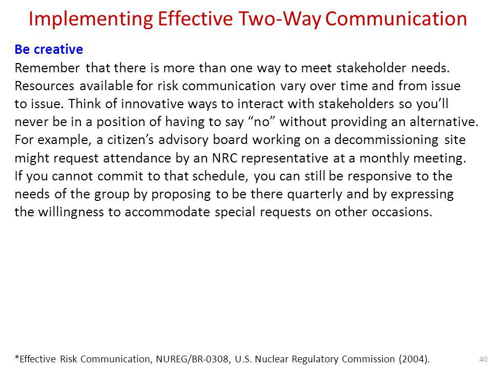 Implementing Effective Two-Way Communication How to get the best out of your public meetings Consider the needs and habits of your stakeholders when setting and advertising meetingsFor example, posting an announcement for a public meeting on a Web site may be inadequate if the majority of stakeholders look in the local newspaper for that kind of information.