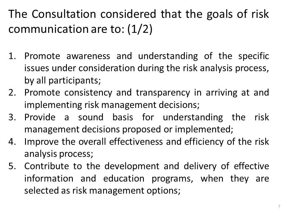 The Consultation considered that the goals of risk communication are to: (2/2) 6.Foster public trust and credibility in the safety of the nuclear power; 7.Strengthen the working relationships and mutual respect among all participants; 8.Promote the appropriate involvement of all interested parties in the risk communication process; and, 9.Exchange information on the knowledge, attitudes, values, practices and perceptions of interested parties concerning risks associated with nuclear power and related topics.
