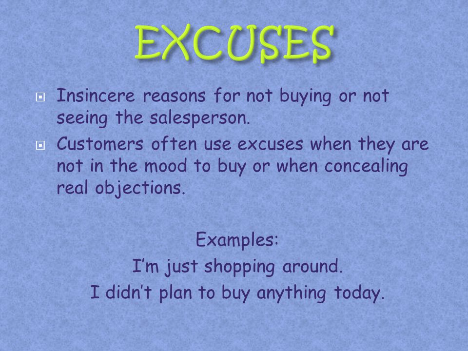 Insincere reasons for not buying or not seeing the salesperson. Customers often use excuses when they are not in the mood to buy or when concealing re