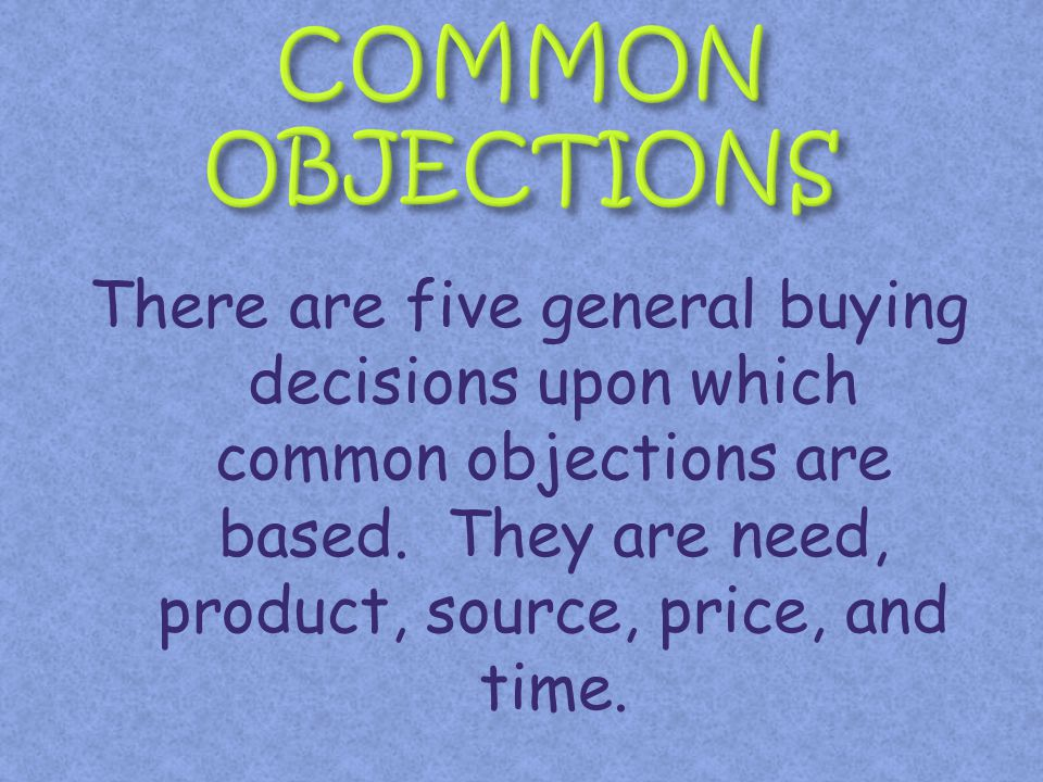 There are five general buying decisions upon which common objections are based. They are need, product, source, price, and time.