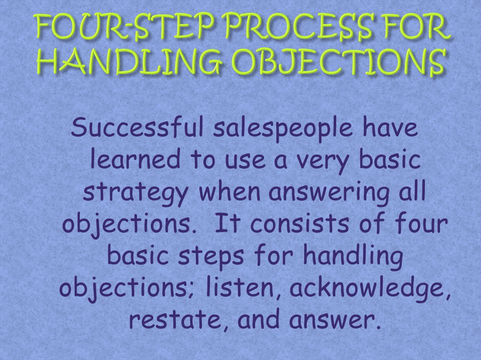 Successful salespeople have learned to use a very basic strategy when answering all objections. It consists of four basic steps for handling objection