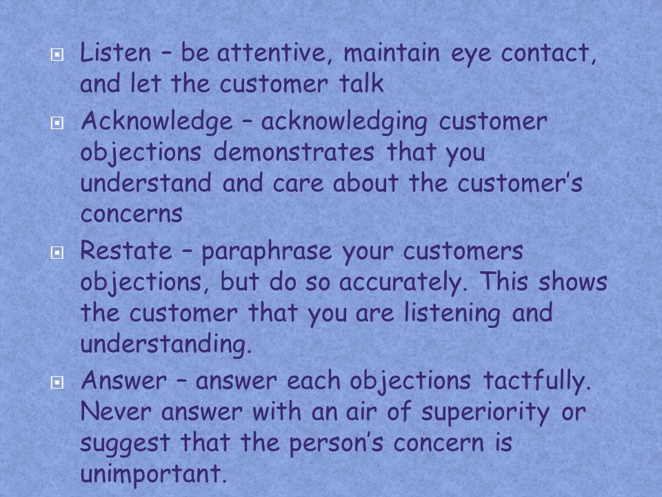 Listen – be attentive, maintain eye contact, and let the customer talk Acknowledge – acknowledging customer objections demonstrates that you understan