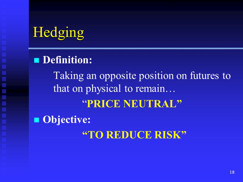 18 Hedging Definition: Taking an opposite position on futures to that on physical to remain… PRICE NEUTRAL Objective: TO REDUCE RISK