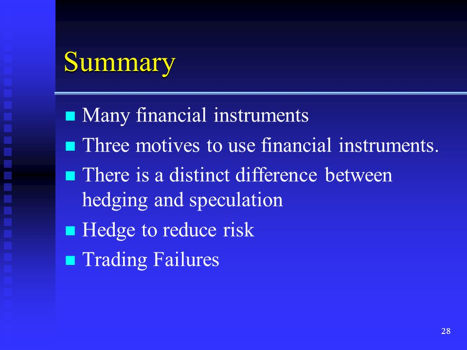 28 Summary Many financial instruments Three motives to use financial instruments. There is a distinct difference between hedging and speculation Hedge