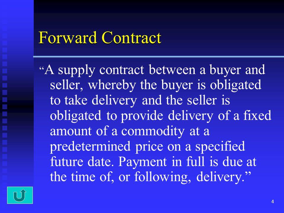 4 Forward Contract A supply contract between a buyer and seller, whereby the buyer is obligated to take delivery and the seller is obligated to provid