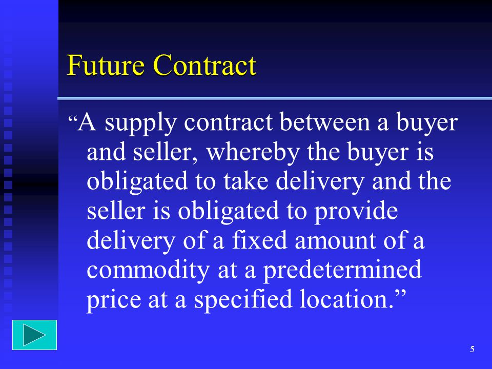 5 Future Contract A supply contract between a buyer and seller, whereby the buyer is obligated to take delivery and the seller is obligated to provide