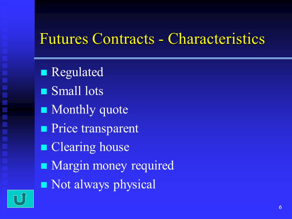 6 Futures Contracts - Characteristics Regulated Small lots Monthly quote Price transparent Clearing house Margin money required Not always physical