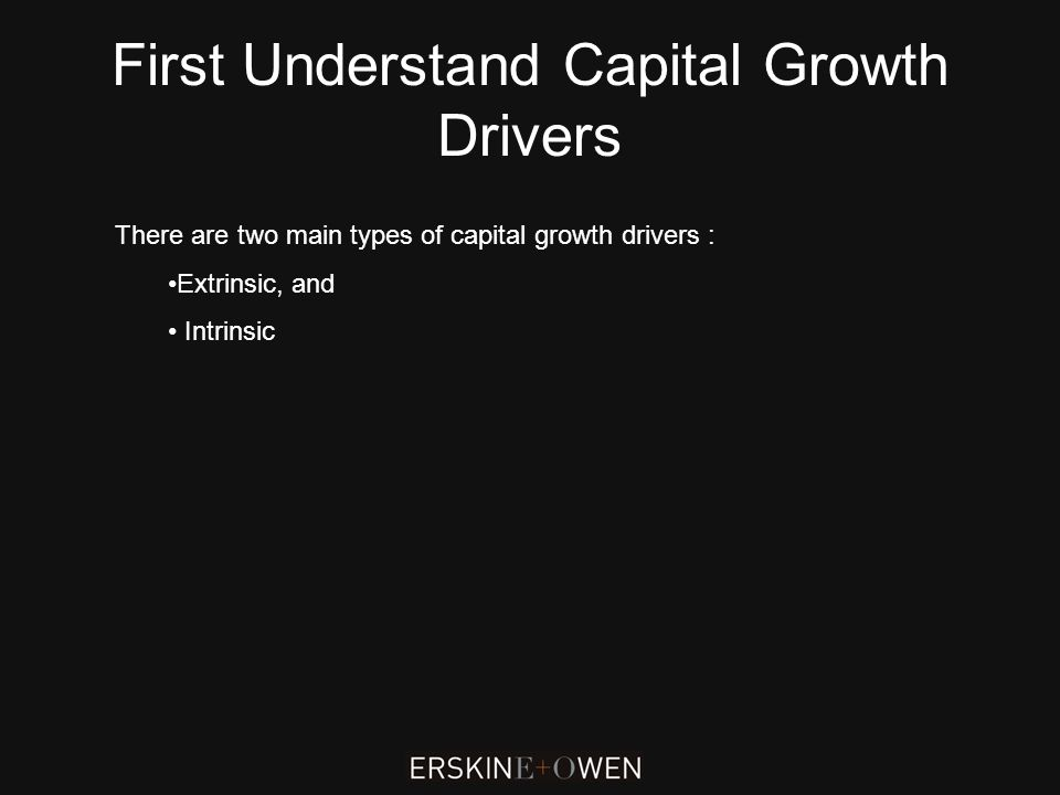 First Understand Capital Growth Drivers There are two main types of capital growth drivers : Extrinsic, and Intrinsic