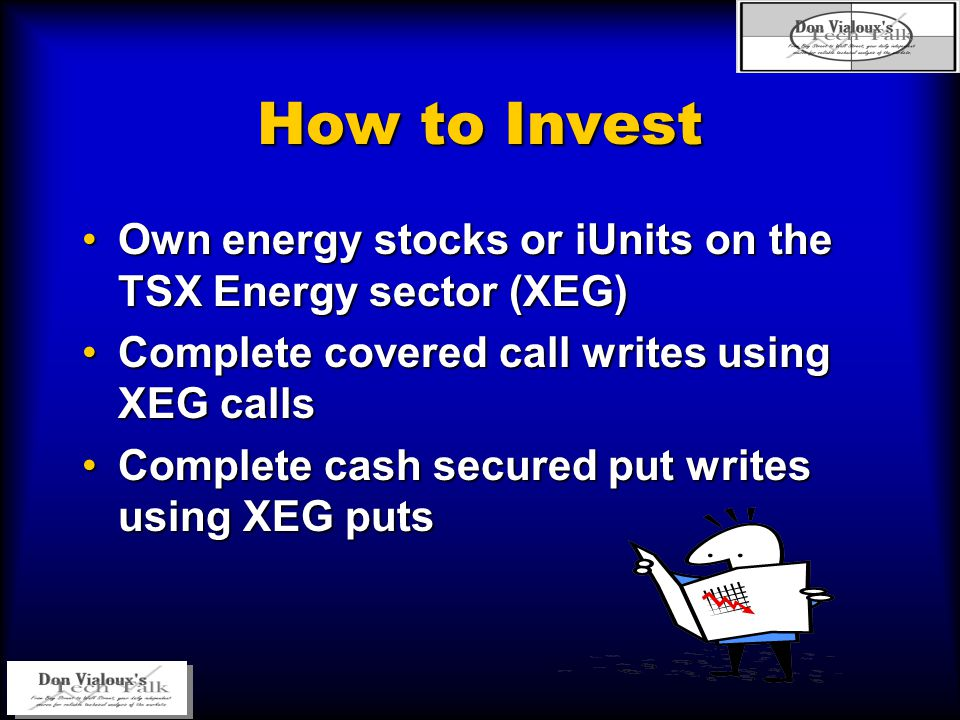 How to Invest Own energy stocks or iUnits on the TSX Energy sector (XEG)Own energy stocks or iUnits on the TSX Energy sector (XEG) Complete covered call writes using XEG callsComplete covered call writes using XEG calls Complete cash secured put writes using XEG putsComplete cash secured put writes using XEG puts
