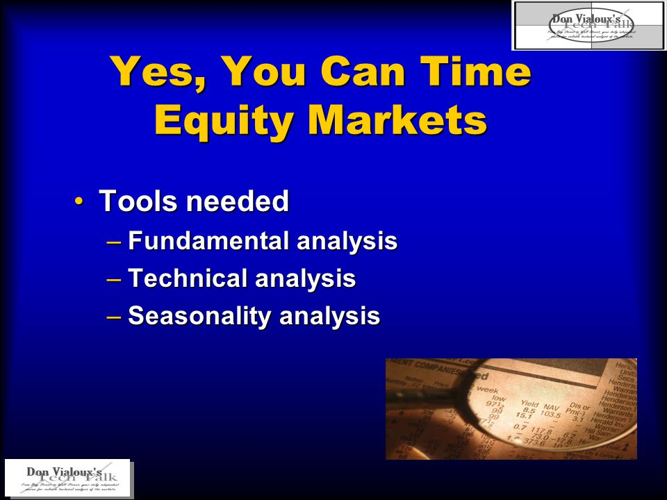 Yes, You Can Time Equity Markets Tools neededTools needed –Fundamental analysis –Technical analysis –Seasonality analysis